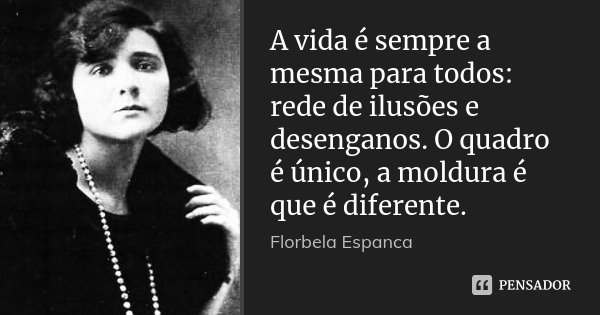 A vida é sempre a mesma para todos: rede de ilusões e desenganos. O quadro é único, a moldura é que é diferente.... Frase de Florbela Espanca.