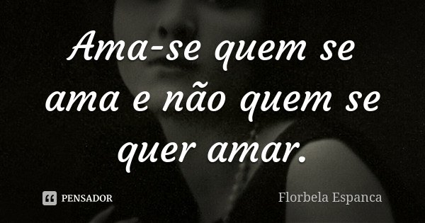 Ama-se quem se ama e não quem se quer amar.... Frase de Florbela Espanca.