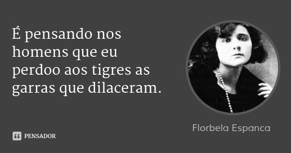 É pensando nos homens que eu perdoo aos tigres as garras que dilaceram.... Frase de Florbela Espanca.