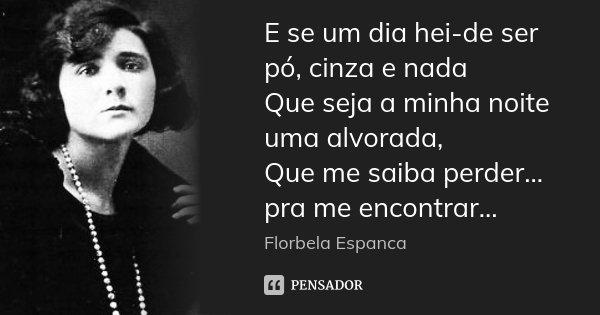 E se um dia hei-de ser pó, cinza e nada Que seja a minha noite uma alvorada, Que me saiba perder... pra me encontrar...... Frase de Florbela Espanca.