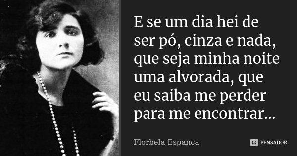 E se um dia hei de ser pó, cinza e nada, que seja minha noite uma alvorada, que eu saiba me perder para me encontrar...... Frase de Florbela Espanca.