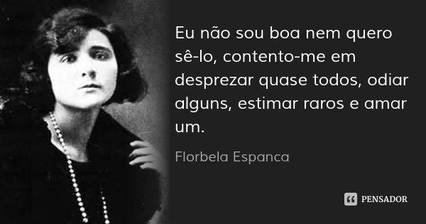 Eu não sou boa nem quero sê-lo, contento-me em desprezar quase todos, odiar alguns, estimar raros e amar um.... Frase de Florbela Espanca.