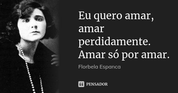 Eu quero amar, amar perdidamente. Amar só por amar.... Frase de Florbela Espanca.