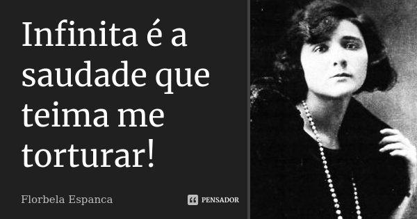 Infinita é a saudade que teima me torturar!... Frase de Florbela Espanca.