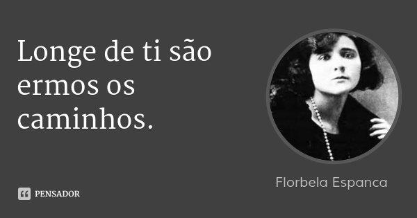 Longe de ti são ermos os caminhos.... Frase de Florbela Espanca.