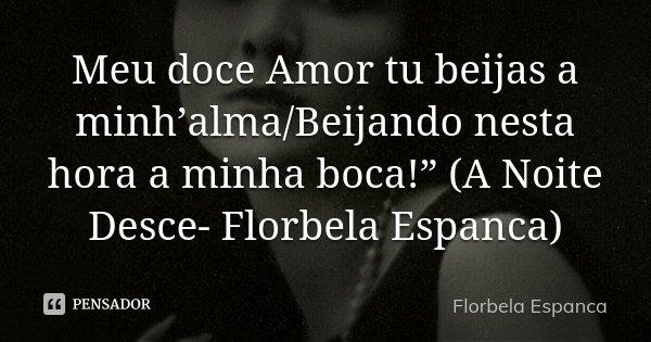 """Meu doce Amor tu beijas a minh'alma/Beijando nesta hora a minha boca!"""" (A Noite Desce- Florbela Espanca)... Frase de Florbela Espanca."""
