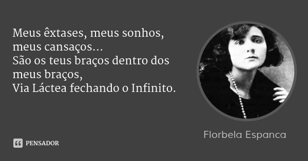 Meus êxtases, meus sonhos, meus cansaços... São os teus braços dentro dos meus braços, Via Láctea fechando o Infinito.... Frase de Florbela Espanca.