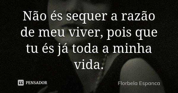 Não és sequer a razão de meu viver, pois que tu és já toda a minha vida.... Frase de Florbela Espanca.