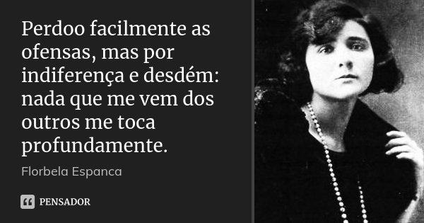 Perdoo facilmente as ofensas, mas por indiferença e desdém: nada que me vem dos outros me toca profundamente.... Frase de Florbela Espanca.
