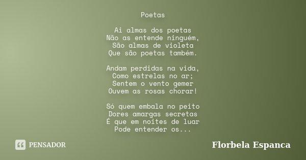 Poetas Ai almas dos poetas Não as entende ninguém, São almas de violeta Que são poetas também. Andam perdidas na vida, Como estrelas no ar; Sentem o vento gemer... Frase de Florbela Espanca.