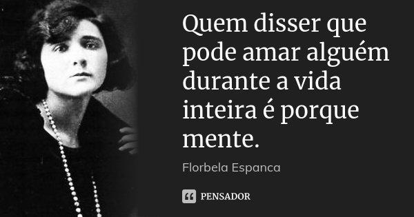 Quem disser que pode amar alguém durante a vida inteira é porque mente.... Frase de Florbela Espanca.
