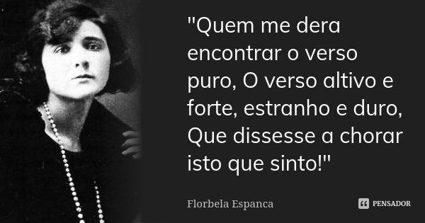 """""""Quem me dera encontrar o verso puro, O verso altivo e forte, estranho e duro, Que dissesse a chorar isto que sinto!""""... Frase de Florbela Espanca."""