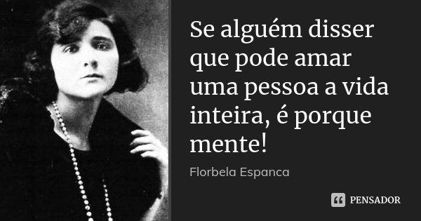 Se alguém disser que pode amar uma pessoa a vida inteira, é porque mente!... Frase de Florbela Espanca.
