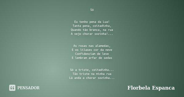 Só Eu tenho pena da Lua! Tanta pena, coitadinha, Quando tão branca, na rua A vejo chorar sozinha!... As rosas nas alamedas, E os lilases cor da neve Confidencia... Frase de Florbela Espanca.