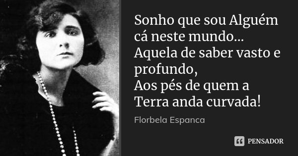Sonho que sou Alguém cá neste mundo... Aquela de saber vasto e profundo, Aos pés de quem a Terra anda curvada!... Frase de Florbela Espanca.