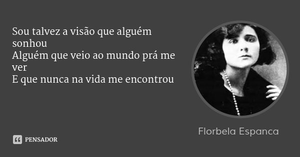 Sou talvez a visão que alguém sonhou Alguém que veio ao mundo prá me ver E que nunca na vida me encontrou... Frase de Florbela Espanca.