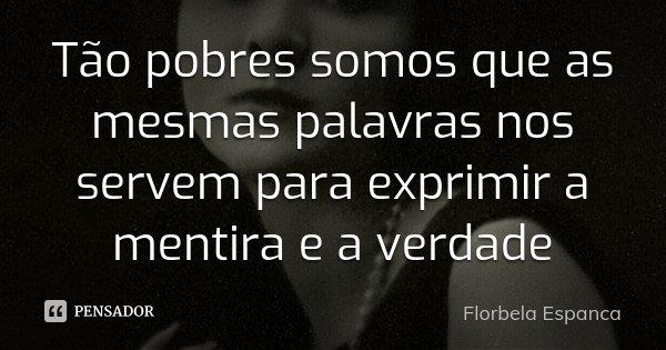 Tão pobres somos que as mesmas palavras nos servem para exprimir a mentira e a verdade... Frase de Florbela Espanca.