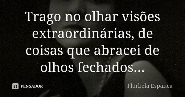 Trago no olhar visões extraordinárias, de coisas que abracei de olhos fechados...... Frase de Florbela Espanca.