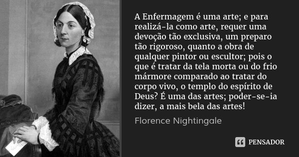 A Enfermagem é uma arte; e para realizá-la como arte, requer uma devoção tão exclusiva, um preparo tão rigoroso, quanto a obra de qualquer pintor ou escultor; p... Frase de Florence Nightingale.