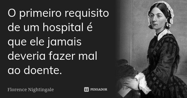 O primeiro requisito de um hospital é que ele jamais deveria fazer mal ao doente.... Frase de Florence Nightingale.