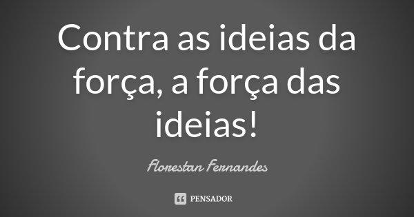 Contra as ideias da força, a força das ideias!... Frase de Florestan Fernandes.
