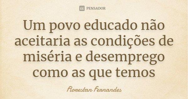 Um povo educado não aceitaria as condições de miséria e desemprego como as que temos... Frase de Florestan Fernandes.