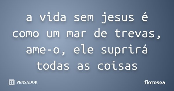 a vida sem jesus é como um mar de trevas, ame-o, ele suprirá todas as coisas... Frase de florosea.