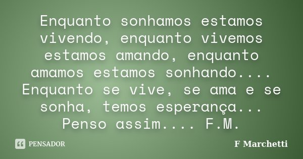 Enquanto sonhamos estamos vivendo, enquanto vivemos estamos amando, enquanto amamos estamos sonhando.... Enquanto se vive, se ama e se sonha, temos esperança...... Frase de F Marchetti.