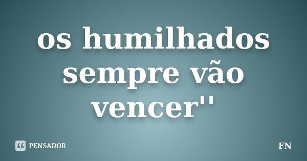 os humilhados sempre vão vencer''... Frase de FN.