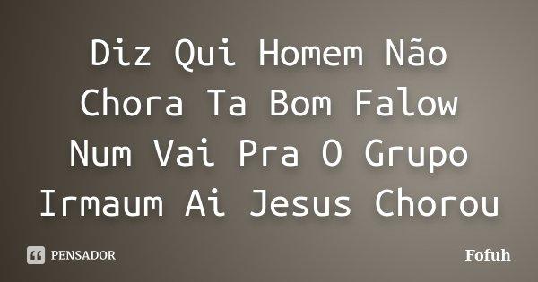 Diz Qui Homem Não Chora Ta Bom Falow Num Vai Pra O Grupo Irmaum Ai Jesus Chorou... Frase de Fofuh.