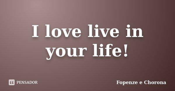 I love live in your life!... Frase de Fopenze e Chorona.