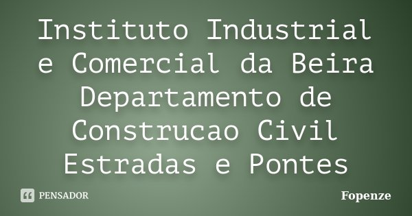 Instituto Industrial e Comercial da Beira Departamento de Construcao Civil Estradas e Pontes... Frase de Fopenze.