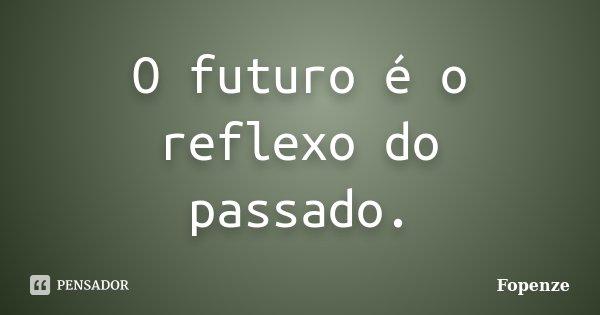 O futuro é o reflexo do passado.... Frase de Fopenze.