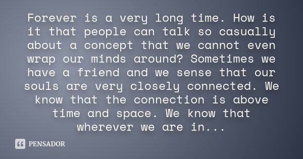 Forever is a very long time. How is it that people can talk so casually about a concept that we cannot even wrap our minds around? Sometimes we have a friend an... Frase de Desconhecido.