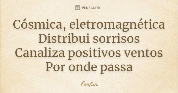 Cósmica, eletromagnética Distribui sorrisos Canaliza positivos ventos Por onde passa... Frase de Forfun.