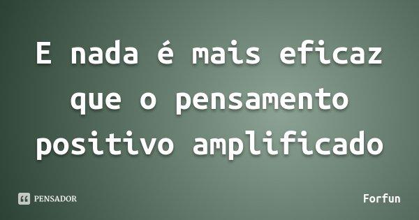 E nada é mais eficaz que o pensamento positivo amplificado... Frase de Forfun.
