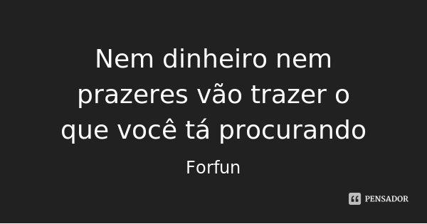 Nem dinheiro nem prazeres vão trazer o que você tá procurando... Frase de Forfun.