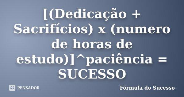 [(Dedicação + Sacrifícios) x (numero de horas de estudo)]^paciência = SUCESSO... Frase de Fórmula do Sucesso.