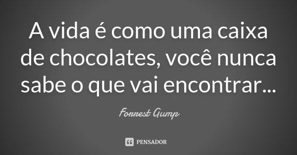 A vida é como uma caixa de chocolates, você nunca sabe o que vai encontrar...... Frase de Forrest Gump.