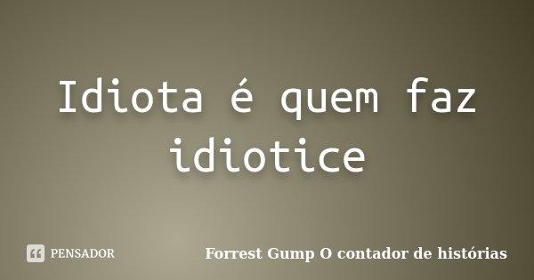 Idiota é quem faz idiotice... Frase de Forrest Gump O contador de histórias.