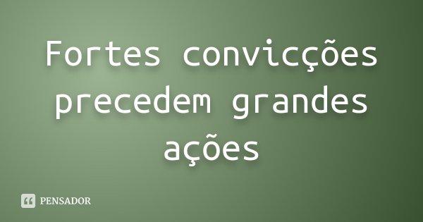 Fortes convicções precedem grandes ações