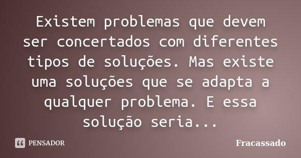 Existem problemas que devem ser concertados com diferentes tipos de soluções. Mas existe uma soluções que se adapta a qualquer problema. E essa solução seria...... Frase de Fracassado.