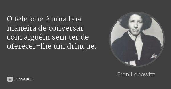 O telefone é uma boa maneira de conversar com alguém sem ter de oferecer-lhe um drinque.... Frase de Fran Lebowitz.