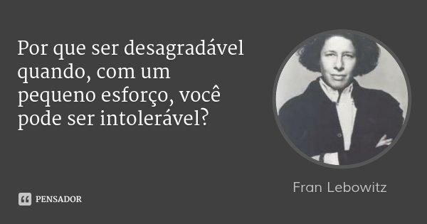 Por que ser desagradável quando, com um pequeno esforço, você pode ser intolerável?... Frase de Fran Lebowitz.