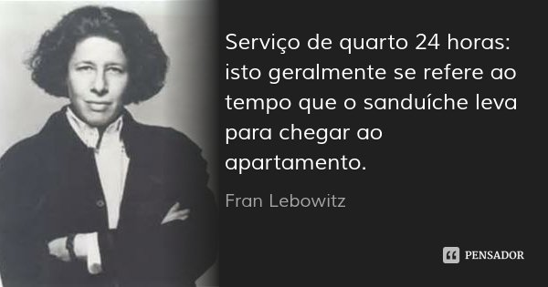 Serviço de quarto 24 horas: isto geralmente se refere ao tempo que o sanduíche leva para chegar ao apartamento.... Frase de Fran Lebowitz.