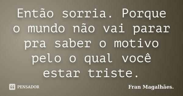 Então sorria. Porque o mundo não vai parar pra saber o motivo pelo o qual você estar triste.... Frase de Fran Magalhães..