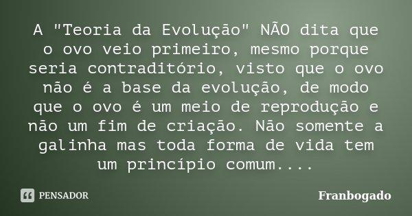 """A """"Teoria da Evolução"""" NÃO dita que o ovo veio primeiro, mesmo porque seria contraditório, visto que o ovo não é a base da evolução, de modo que o ovo... Frase de Franbogado."""