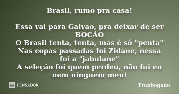 """Brasil, rumo pra casa! Essa vai para Galvao, pra deixar de ser BOCÃO O Brasil tenta, tenta, mas é só """"penta"""" Nas copas passadas foi Zidane, nessa foi ... Frase de Franbogado."""