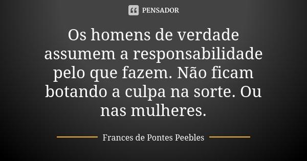 Os homens de verdade assumem a responsabilidade pelo que fazem. Não ficam botando a culpa na sorte. Ou nas mulheres.... Frase de Frances de Pontes Peebles.