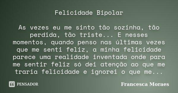 Felicidade Bipolar As vezes eu me sinto tão sozinha, tão perdida, tão triste... E nesses momentos, quando penso nas últimas vezes que me senti feliz, a minha fe... Frase de Francesca Moraes.